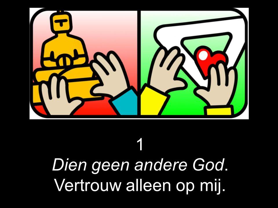 1 Dien geen andere God. Vertrouw alleen op mij.