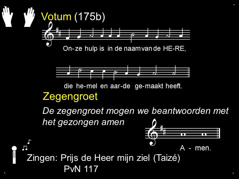 . . Votum (175b) Zegengroet. De zegengroet mogen we beantwoorden met het gezongen amen. Zingen: Prijs de Heer mijn ziel (Taizé)