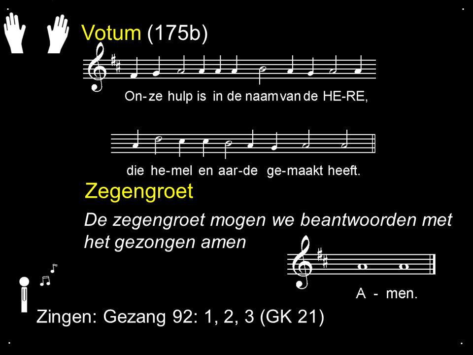 . . Votum (175b) Zegengroet. De zegengroet mogen we beantwoorden met het gezongen amen. Zingen: Gezang 92: 1, 2, 3 (GK 21)