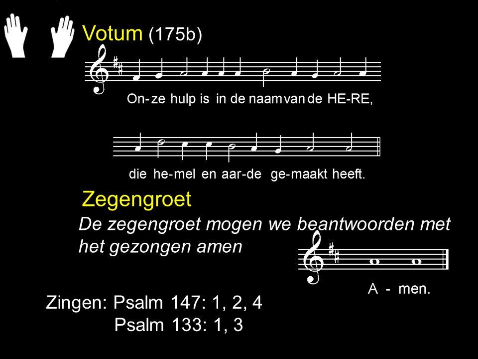 Votum (175b) Zegengroet. De zegengroet mogen we beantwoorden met het gezongen amen. Zingen: Psalm 147: 1, 2, 4.