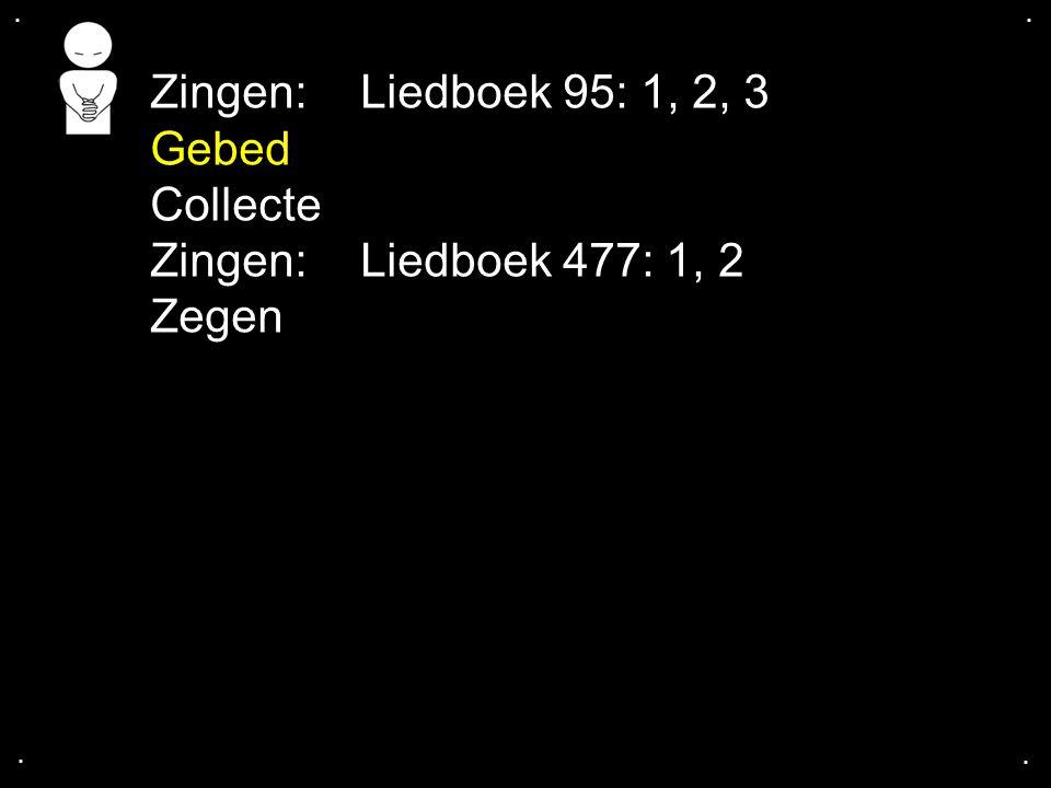 Zingen: Liedboek 95: 1, 2, 3 Gebed Collecte Zingen: Liedboek 477: 1, 2