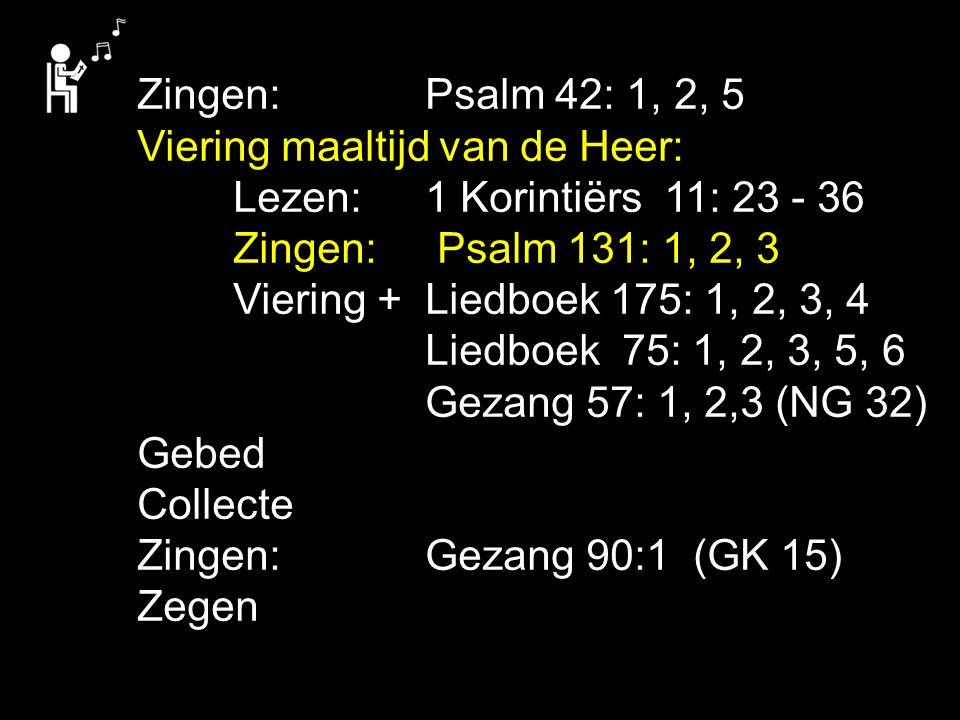 Zingen: Psalm 42: 1, 2, 5 Viering maaltijd van de Heer: Lezen: 1 Korintiërs 11: 23 - 36. Zingen: Psalm 131: 1, 2, 3.