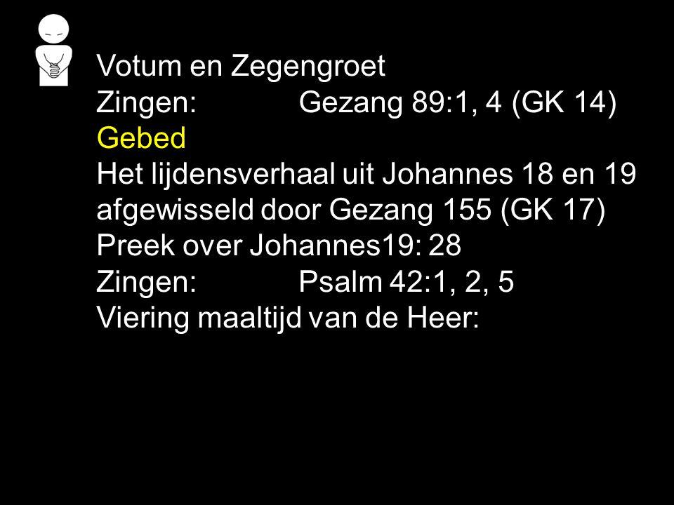 Votum en Zegengroet Zingen: Gezang 89:1, 4 (GK 14) Gebed. Het lijdensverhaal uit Johannes 18 en 19.