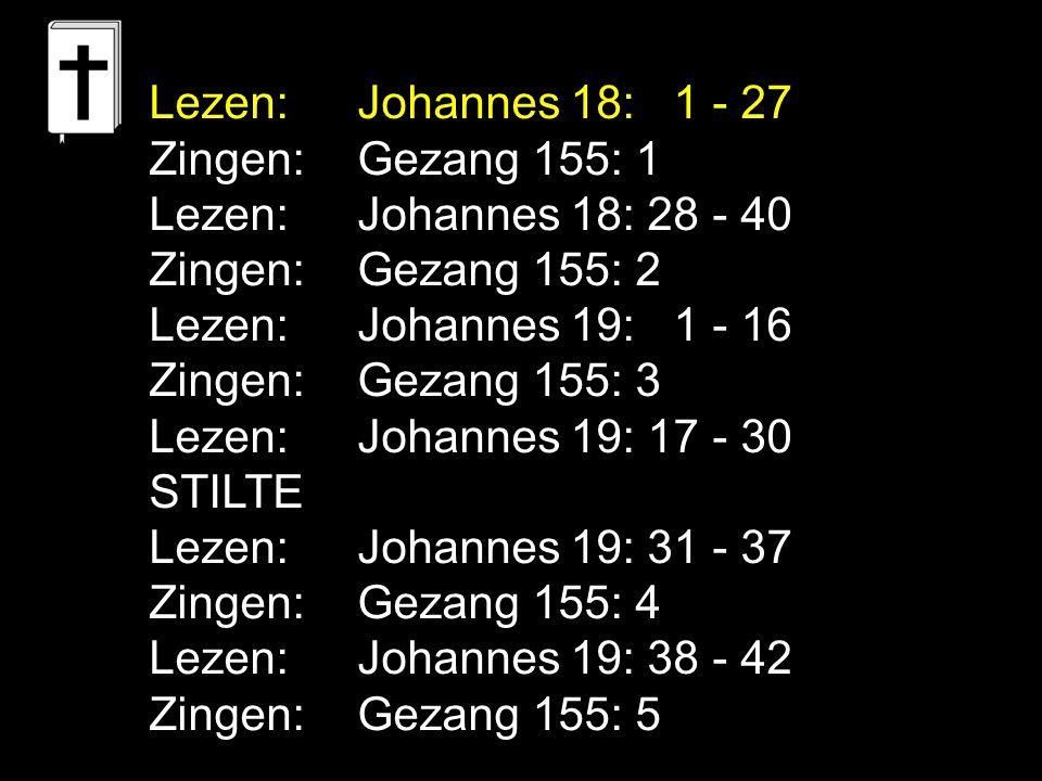 Lezen: Johannes 18: 1 - 27 Zingen: Gezang 155: 1. Lezen: Johannes 18: 28 - 40. Zingen: Gezang 155: 2.
