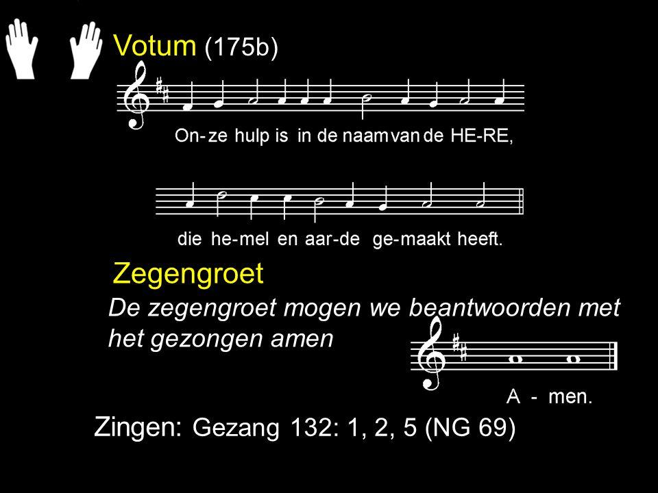 Votum (175b) Zegengroet Zingen: Gezang 132: 1, 2, 5 (NG 69)