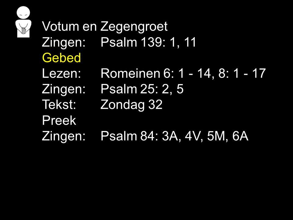 Votum en Zegengroet Zingen: Psalm 139: 1, 11 Gebed. Lezen: Romeinen 6: 1 - 14, 8: 1 - 17. Zingen: Psalm 25: 2, 5.