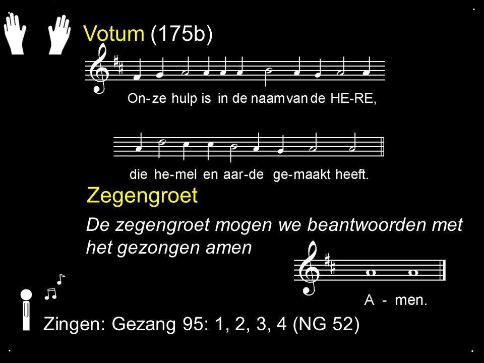 . . Votum (175b) Zegengroet. De zegengroet mogen we beantwoorden met het gezongen amen. Zingen: Gezang 95: 1, 2, 3, 4 (NG 52)