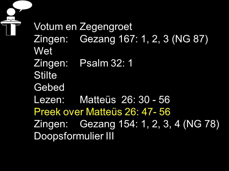 Votum en Zegengroet Zingen: Gezang 167: 1, 2, 3 (NG 87) Wet. Zingen: Psalm 32: 1. Stilte. Gebed.