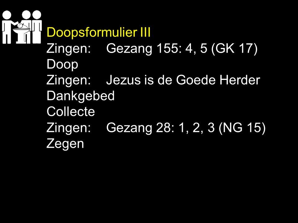 Doopsformulier III Zingen: Gezang 155: 4, 5 (GK 17) Doop. Zingen: Jezus is de Goede Herder. Dankgebed.