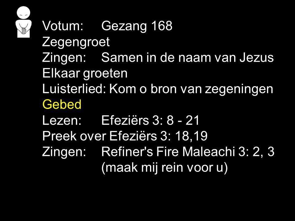 Votum: Gezang 168 Zegengroet. Zingen: Samen in de naam van Jezus. Elkaar groeten. Luisterlied: Kom o bron van zegeningen.