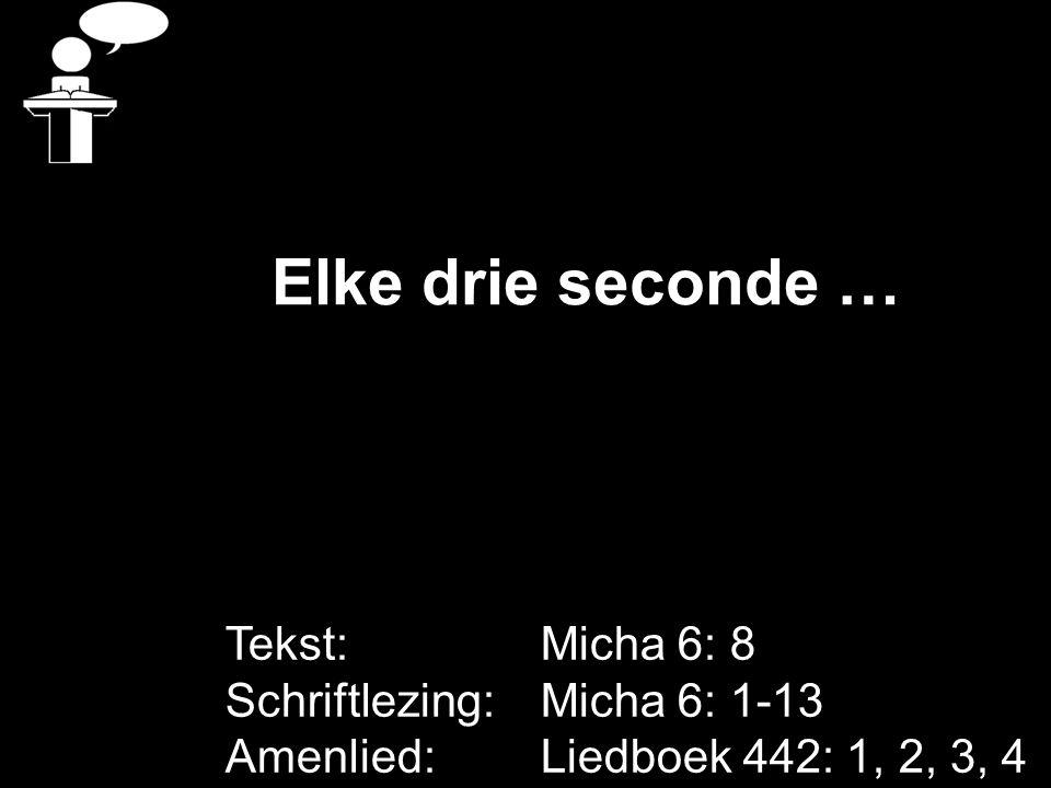 Elke drie seconde … Tekst: Micha 6: 8 Schriftlezing: Micha 6: 1-13