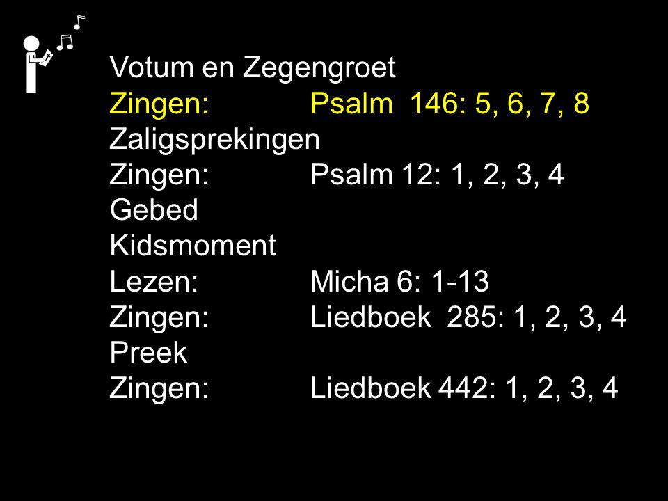 Votum en Zegengroet Zingen: Psalm 146: 5, 6, 7, 8. Zaligsprekingen. Zingen: Psalm 12: 1, 2, 3, 4.