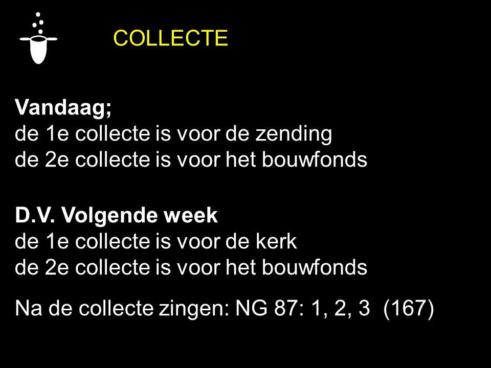 COLLECTE Vandaag; de 1e collecte is voor de zending. de 2e collecte is voor het bouwfonds. D.V. Volgende week.