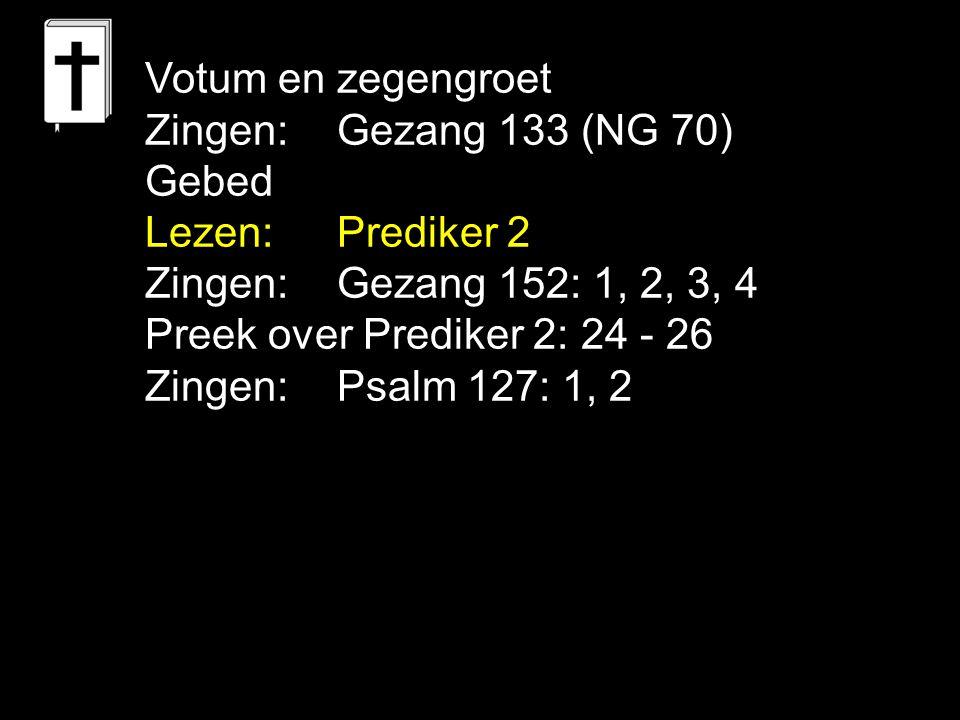 Votum en zegengroet Zingen: Gezang 133 (NG 70) Gebed. Lezen: Prediker 2. Zingen: Gezang 152: 1, 2, 3, 4.