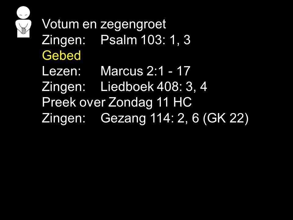 Votum en zegengroet Zingen: Psalm 103: 1, 3 Gebed