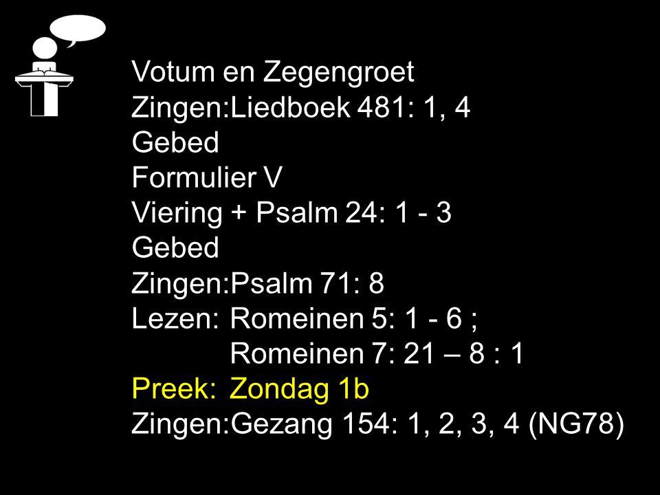 Votum en Zegengroet Zingen: Liedboek 481: 1, 4. Gebed. Formulier V. Viering + Psalm 24: 1 - 3. Zingen: Psalm 71: 8.
