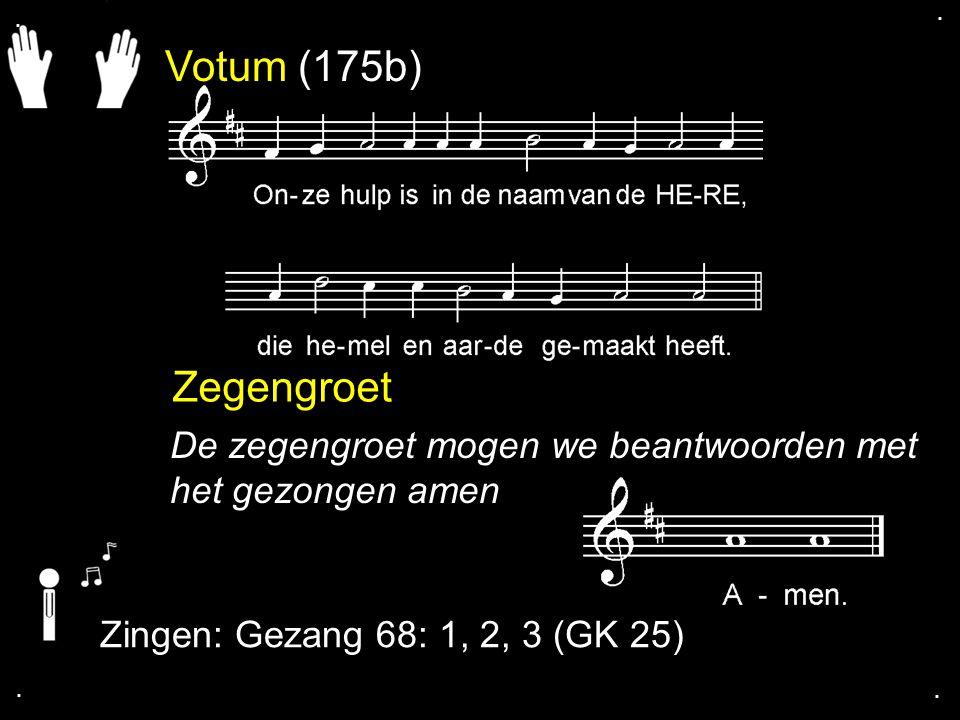 . . Votum (175b) Zegengroet. De zegengroet mogen we beantwoorden met het gezongen amen. Zingen: Gezang 68: 1, 2, 3 (GK 25)