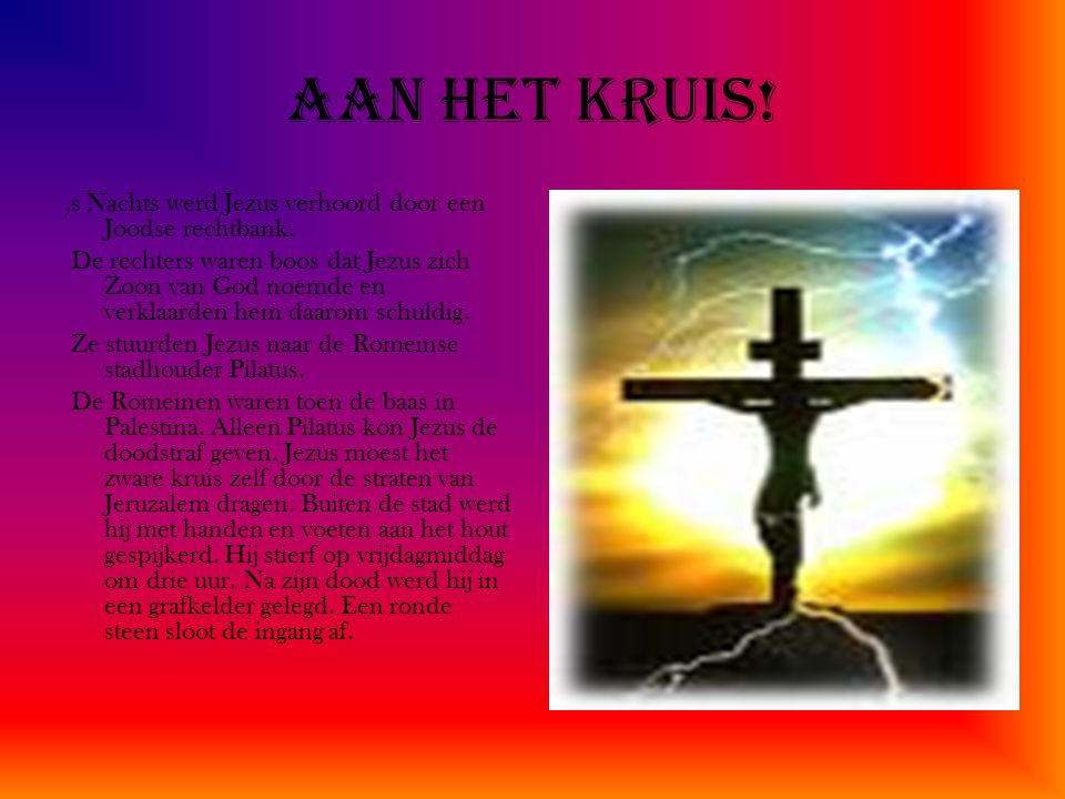 Aan het kruis! ,s Nachts werd Jezus verhoord door een Joodse rechtbank.