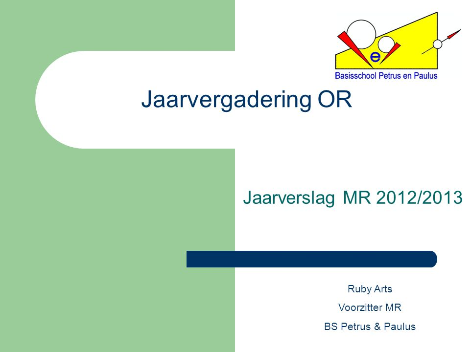 Jaarvergadering OR Jaarverslag MR 2012/2013 Ruby Arts Voorzitter MR