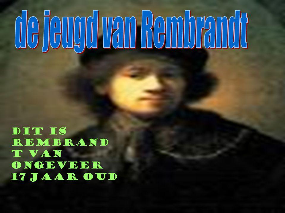 de jeugd van Rembrandt Dit is Rembrandt van ongeveer 17 jaar oud