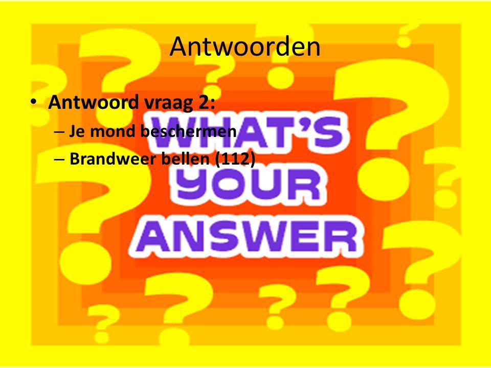 Antwoorden Antwoord vraag 2: Je mond beschermen Brandweer bellen (112)