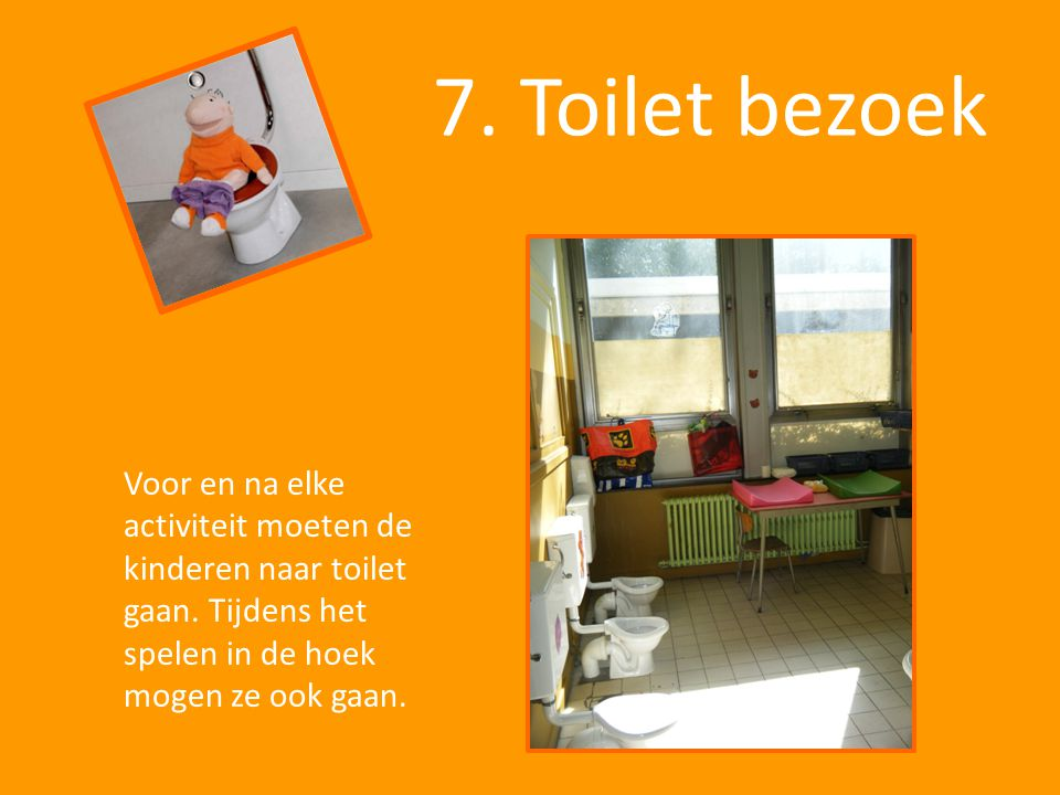7. Toilet bezoek Voor en na elke activiteit moeten de kinderen naar toilet gaan.
