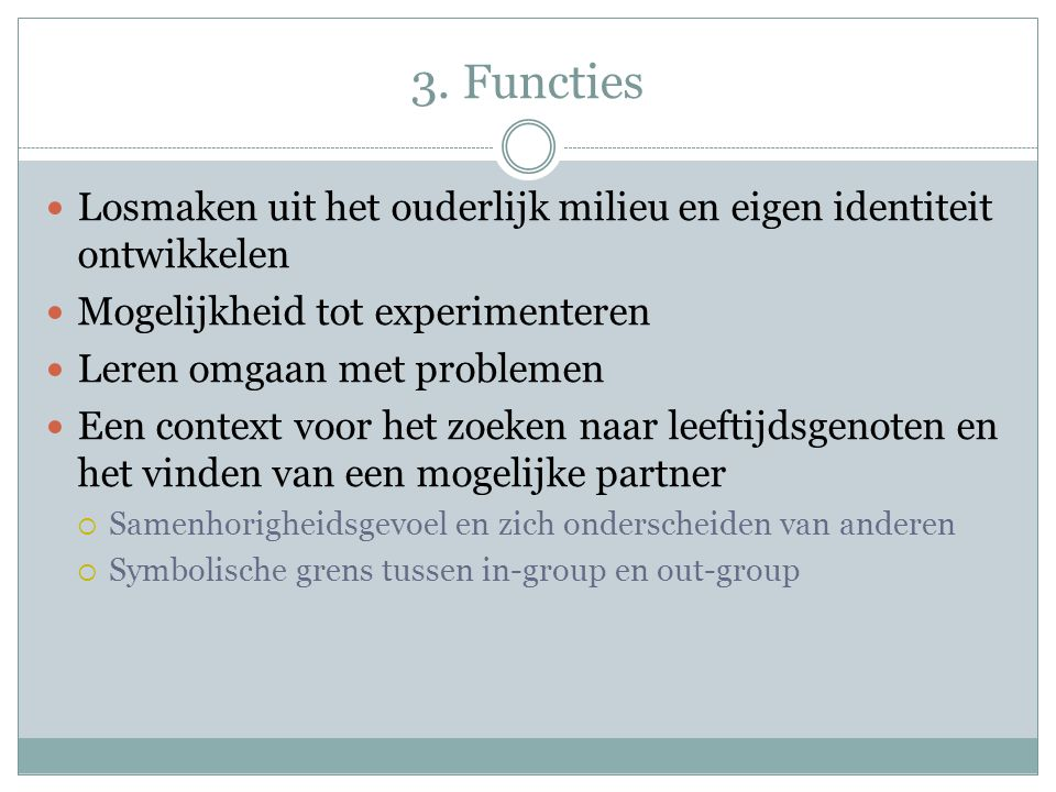 3. Functies Losmaken uit het ouderlijk milieu en eigen identiteit ontwikkelen. Mogelijkheid tot experimenteren.