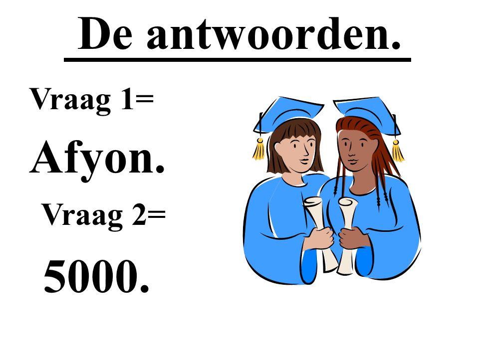 De antwoorden. Vraag 1= Afyon. Vraag 2= 5000.