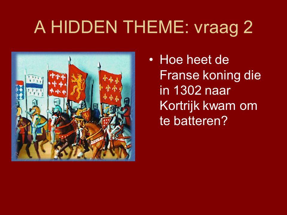 A HIDDEN THEME: vraag 2 Hoe heet de Franse koning die in 1302 naar Kortrijk kwam om te batteren