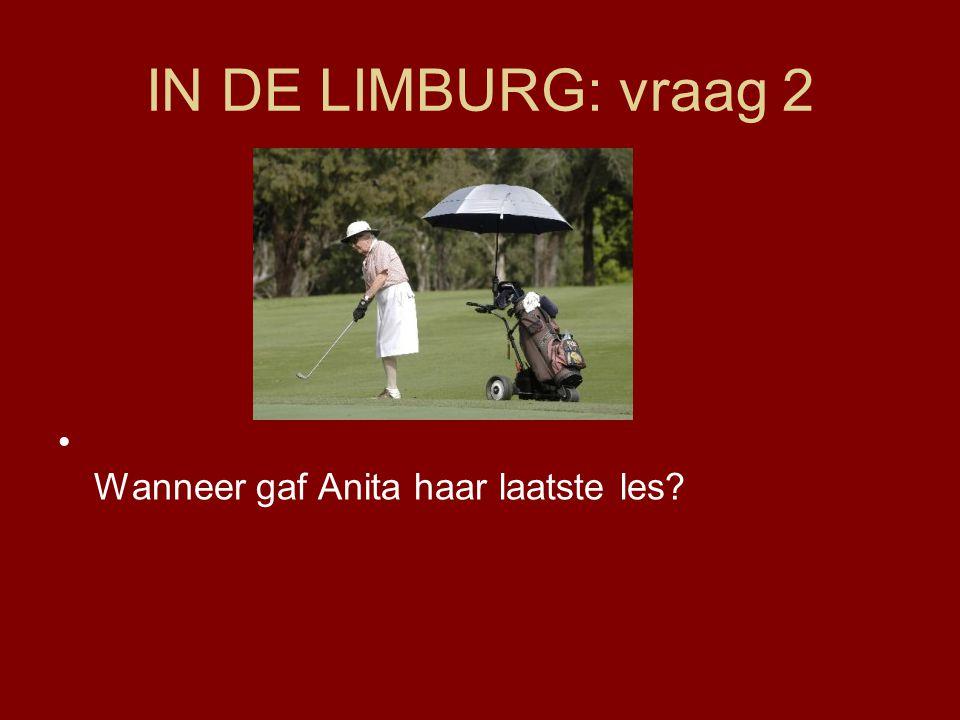 IN DE LIMBURG: vraag 2 Wanneer gaf Anita haar laatste les