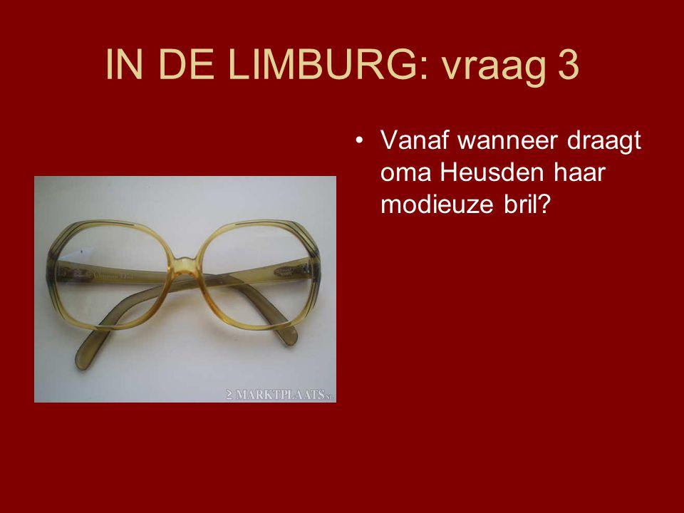 IN DE LIMBURG: vraag 3 Vanaf wanneer draagt oma Heusden haar modieuze bril