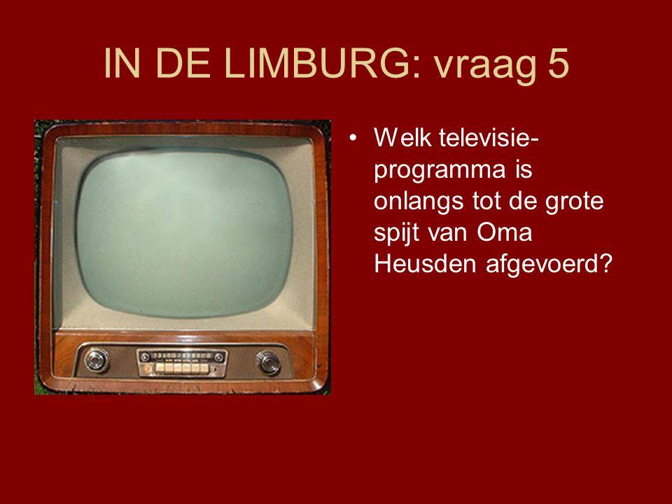 IN DE LIMBURG: vraag 5 Welk televisie-programma is onlangs tot de grote spijt van Oma Heusden afgevoerd