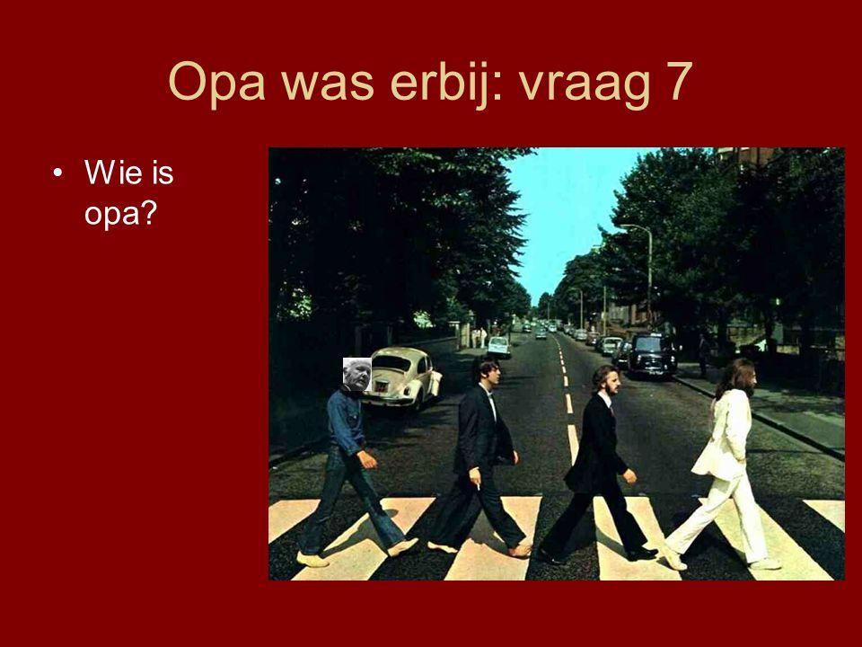 Opa was erbij: vraag 7 Wie is opa
