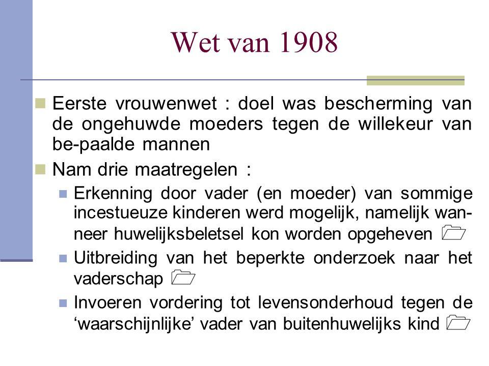 Wet van 1908 Eerste vrouwenwet : doel was bescherming van de ongehuwde moeders tegen de willekeur van be-paalde mannen.