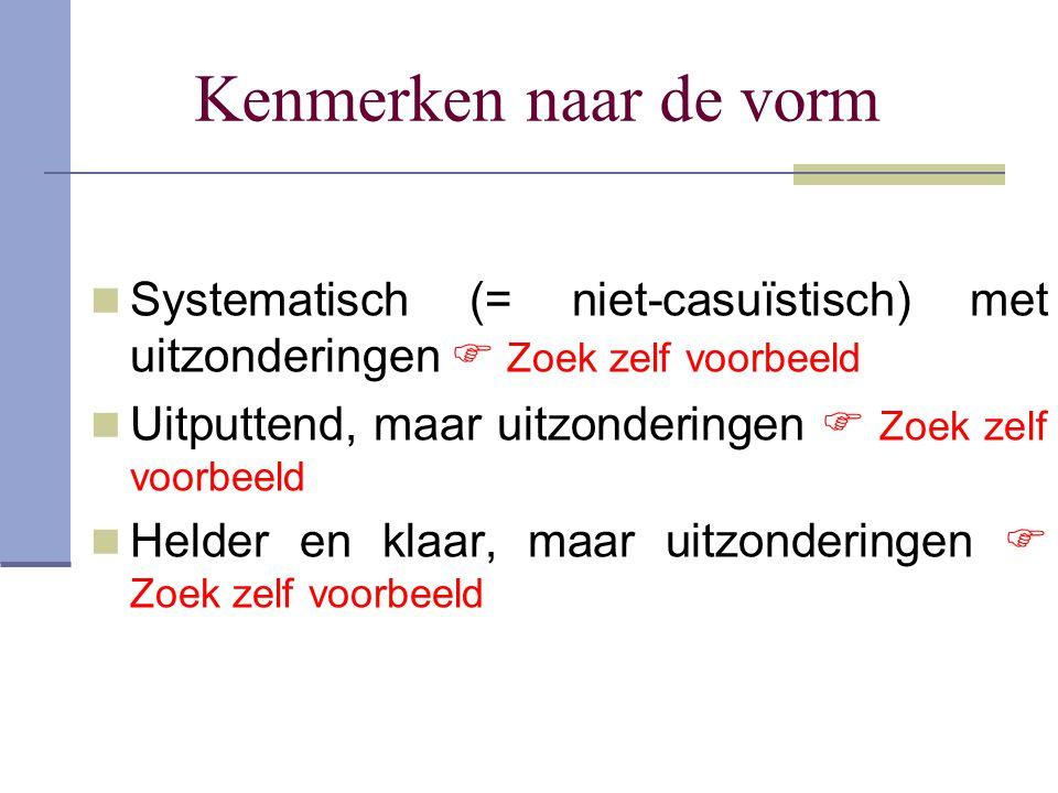 Kenmerken naar de vorm Systematisch (= niet-casuïstisch) met uitzonderingen  Zoek zelf voorbeeld.