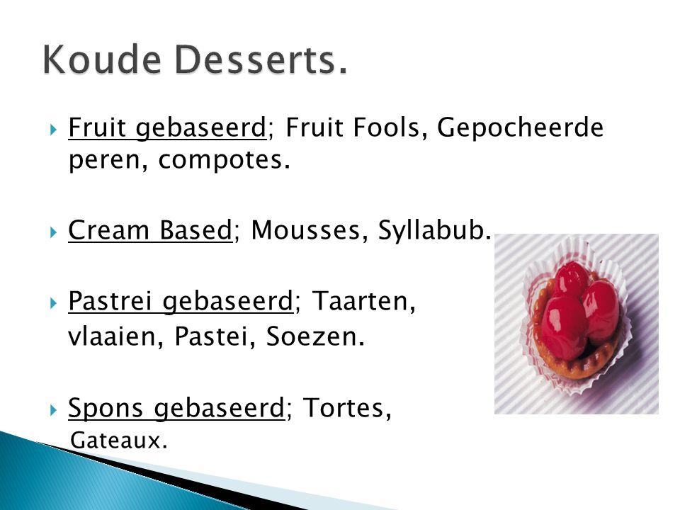 Koude Desserts. Fruit gebaseerd; Fruit Fools, Gepocheerde peren, compotes. Cream Based; Mousses, Syllabub.