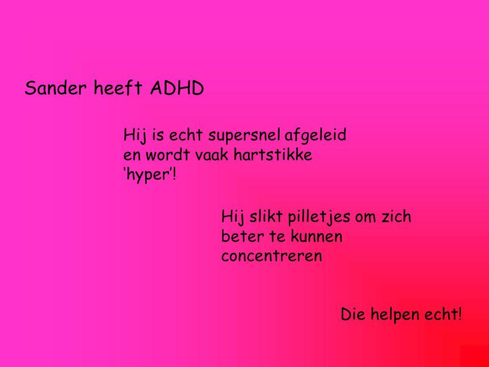 Sander heeft ADHD Hij is echt supersnel afgeleid en wordt vaak hartstikke 'hyper'! Hij slikt pilletjes om zich beter te kunnen concentreren.