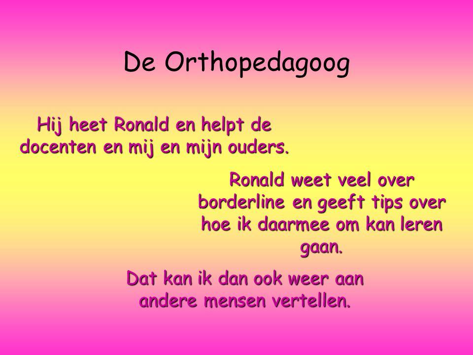 De Orthopedagoog Hij heet Ronald en helpt de docenten en mij en mijn ouders.