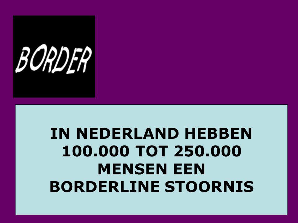 IN NEDERLAND HEBBEN 100.000 TOT 250.000 MENSEN EEN BORDERLINE STOORNIS