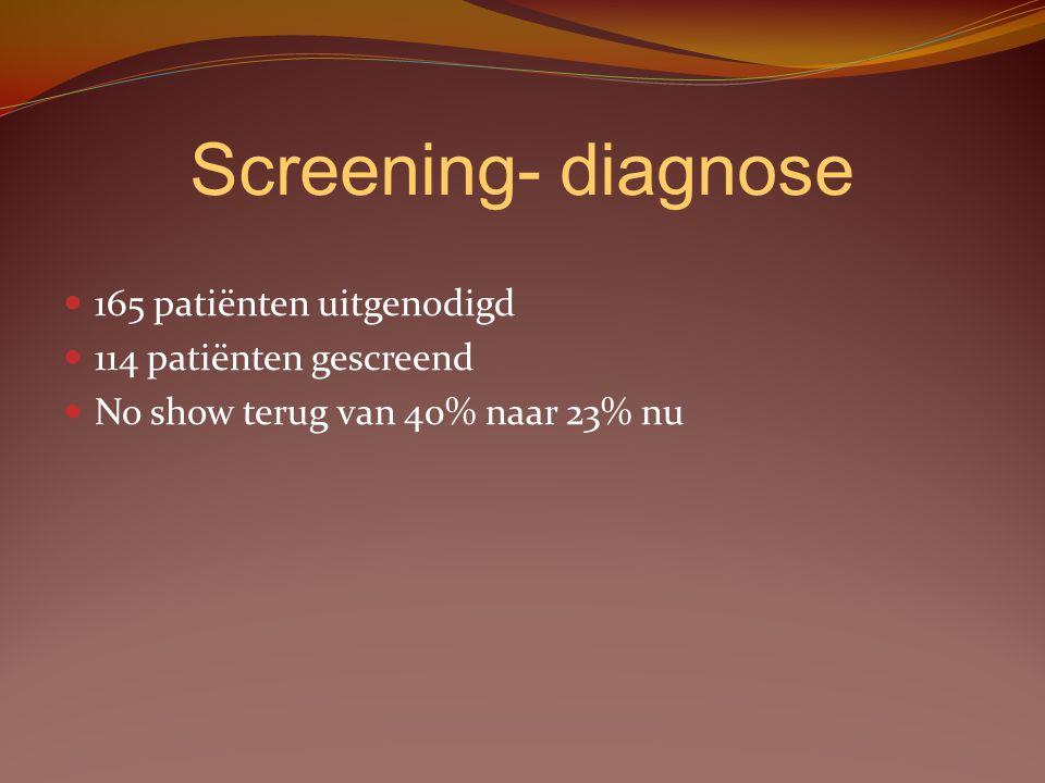 Screening- diagnose 165 patiënten uitgenodigd 114 patiënten gescreend
