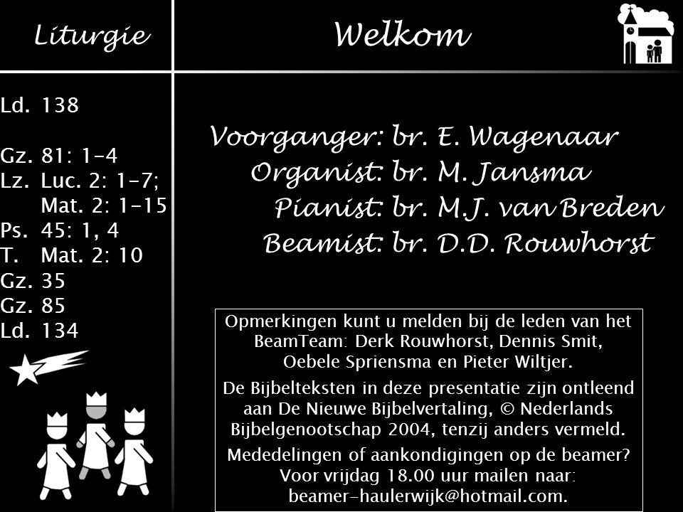 Welkom Voorganger: br. E. Wagenaar Organist: br. M. Jansma Pianist: br. M.J. van Breden Beamist: br. D.D. Rouwhorst