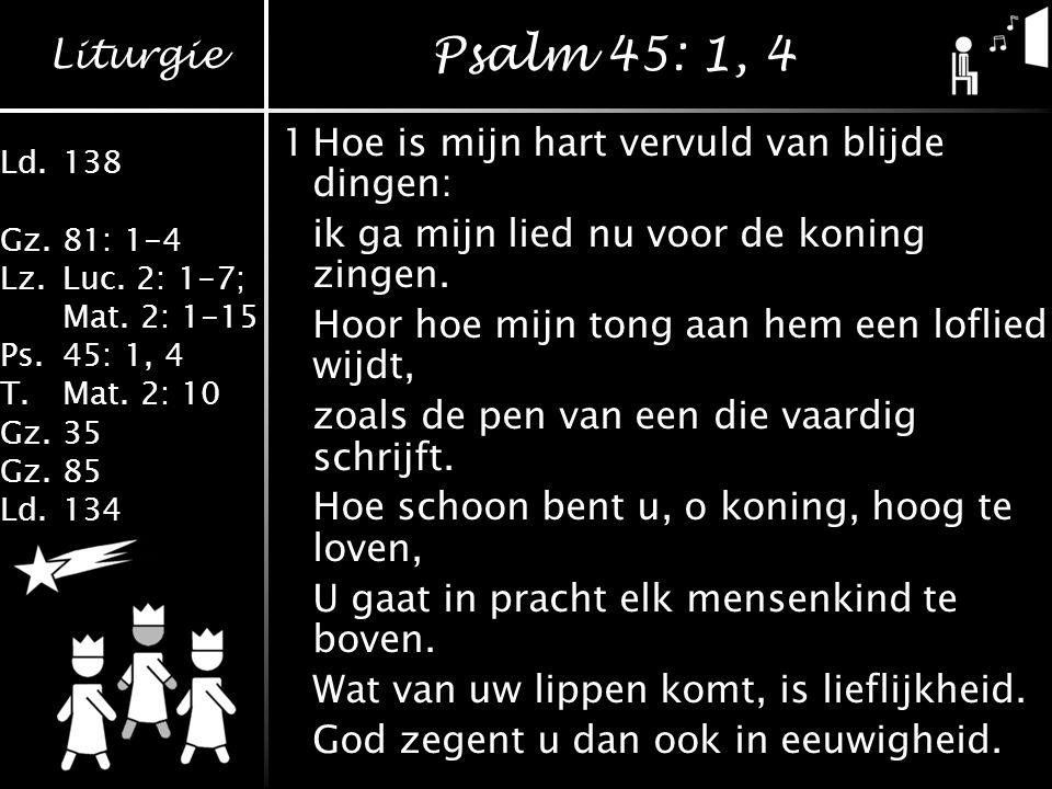 Psalm 45: 1, 4 1 Hoe is mijn hart vervuld van blijde dingen: