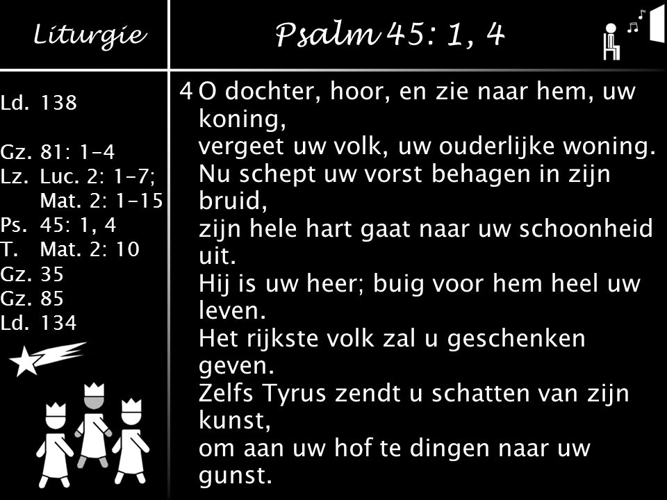 Psalm 45: 1, 4 4 O dochter, hoor, en zie naar hem, uw koning,