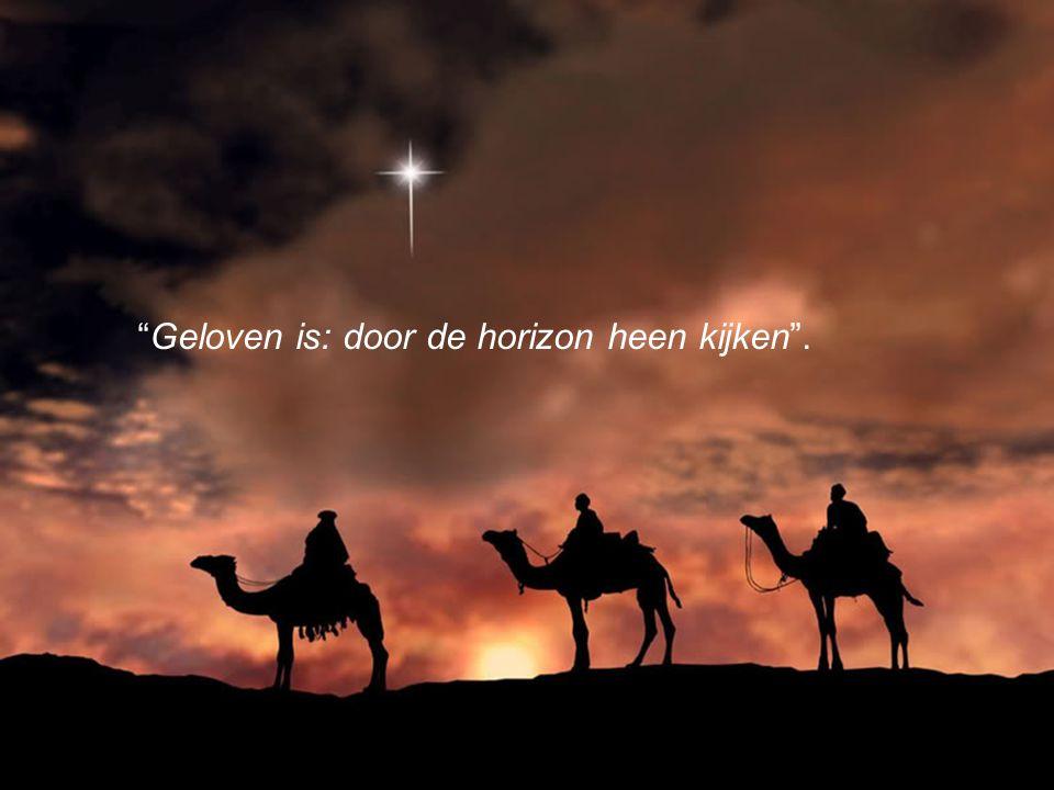 Geloven is: door de horizon heen kijken .