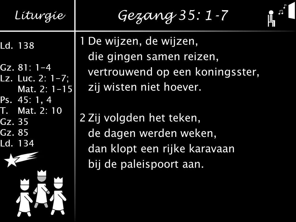 Gezang 35: 1-7 1 De wijzen, de wijzen, die gingen samen reizen,