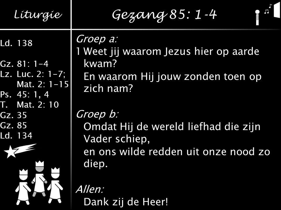 Gezang 85: 1-4 Groep a: 1 Weet jij waarom Jezus hier op aarde kwam
