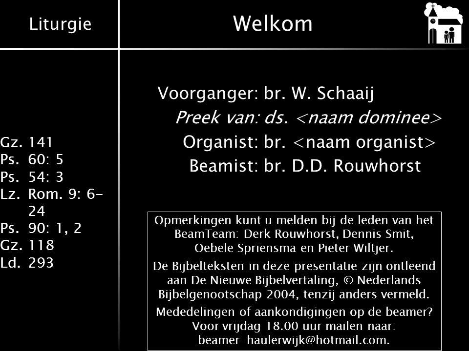 Welkom Voorganger: br. W. Schaaij Preek van: ds. <naam dominee> Organist: br. <naam organist> Beamist: br. D.D. Rouwhorst