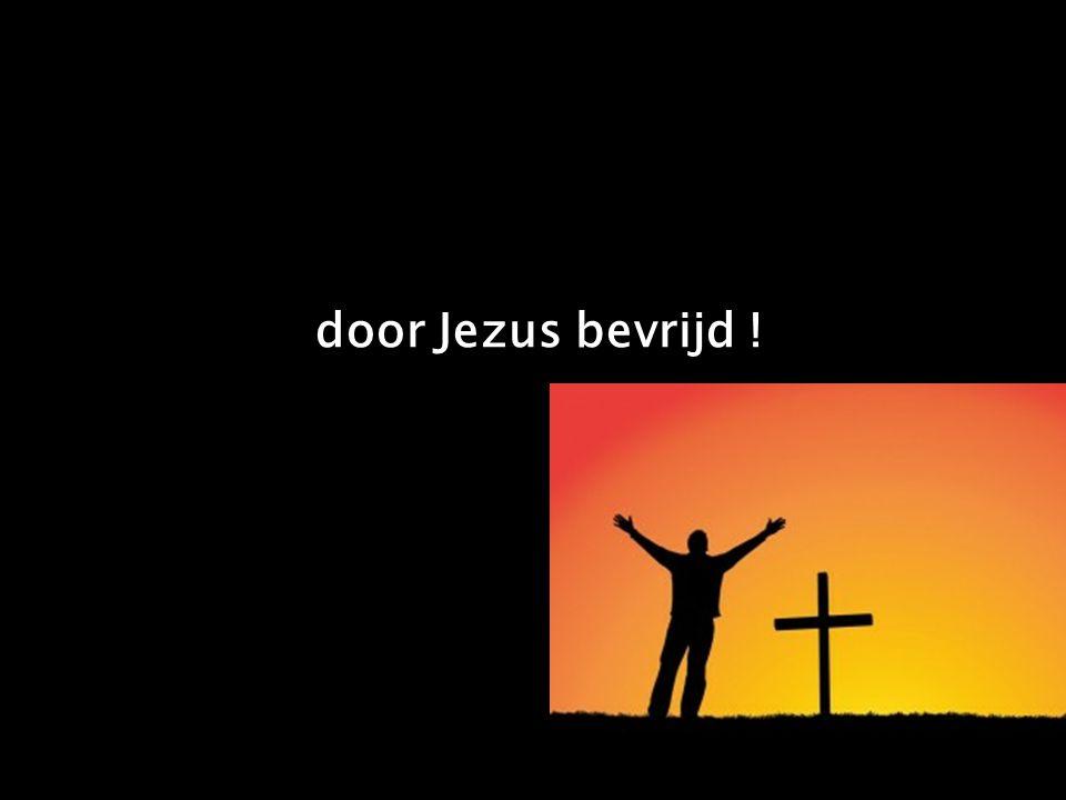 door Jezus bevrijd !