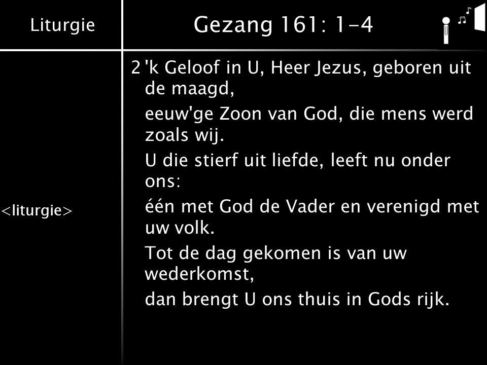 Gezang 161: 1-4 2 k Geloof in U, Heer Jezus, geboren uit de maagd,
