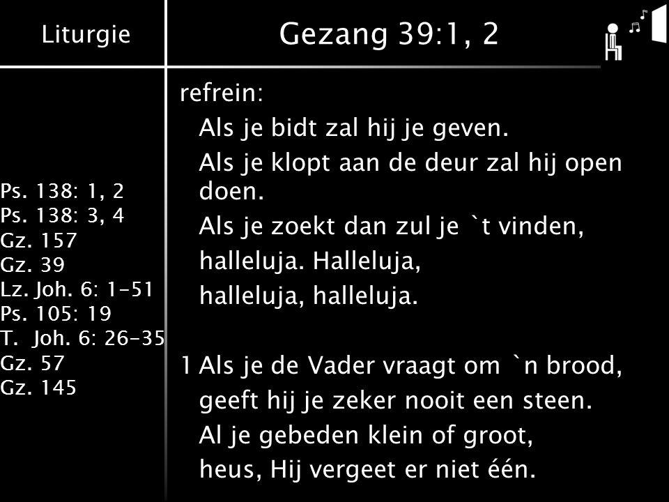 Gezang 39:1, 2 refrein: Als je bidt zal hij je geven.